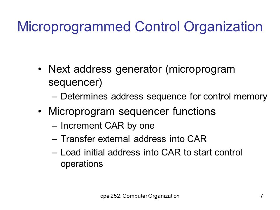cpe 252: Computer Organization8 Microprogrammed Control Organization Control data register (CDR)- or pipeline register –Holds microinstruction read from control memory –Allows execution of microoperations specified by control word simultaneously with generation of next microinstruction Control unit can operate without CDR Control word Next Address Generator (sequencer) CA R Control Memory (ROM) External input