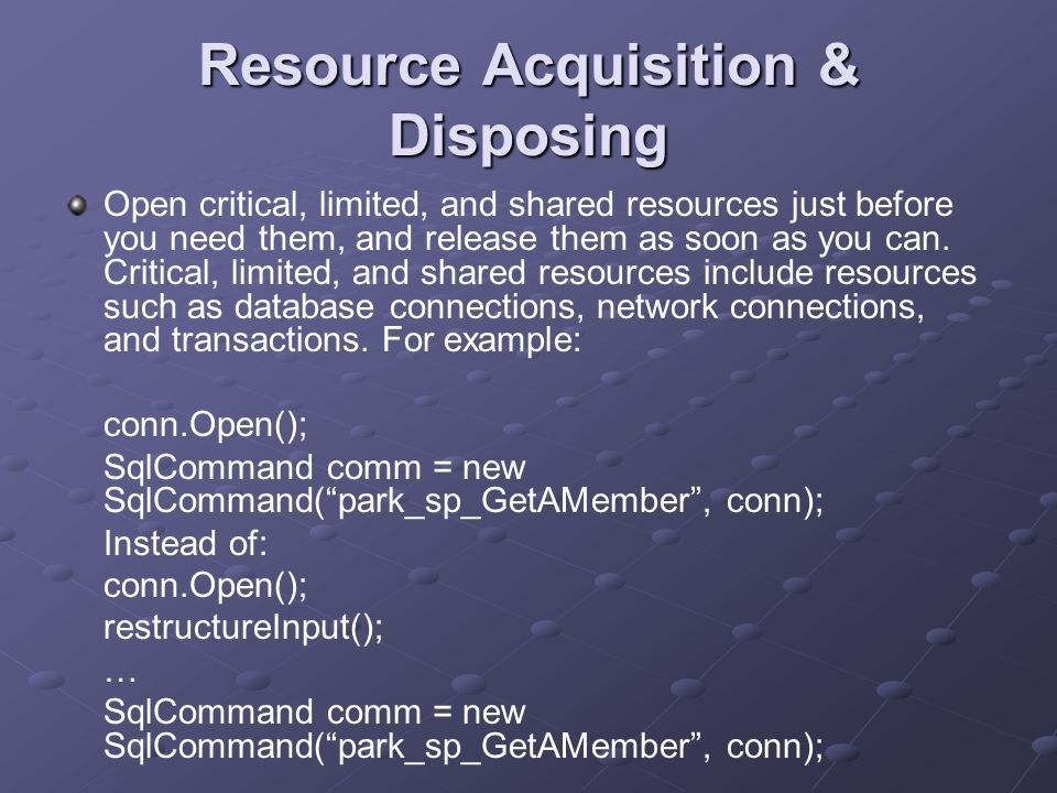 Resource Acquisition & Disposing Open critical, limited, and shared resources just before you need them, and release them as soon as you can.