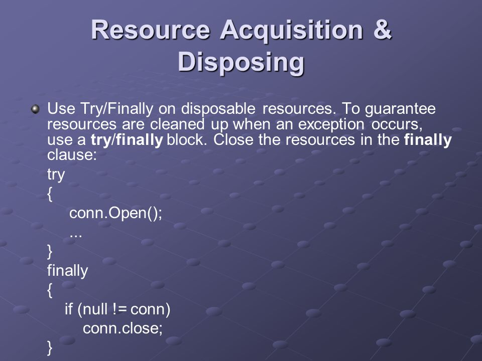 Resource Acquisition & Disposing Use Try/Finally on disposable resources.