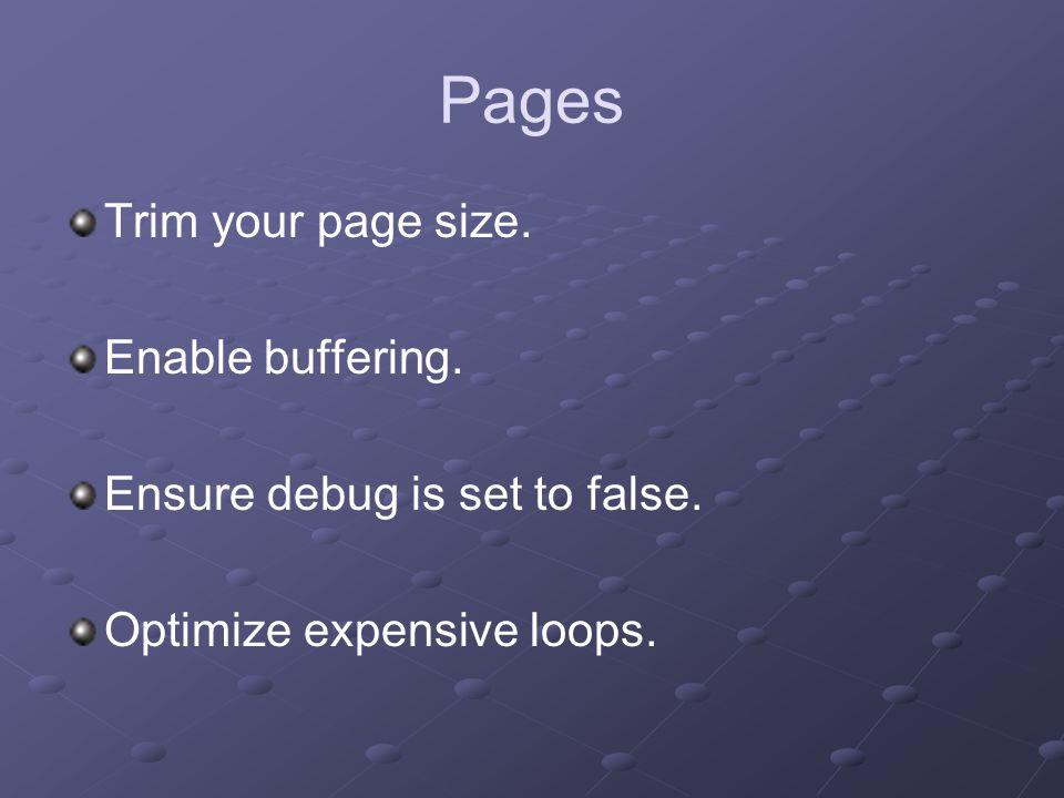 Pages Trim your page size. Enable buffering. Ensure debug is set to false.
