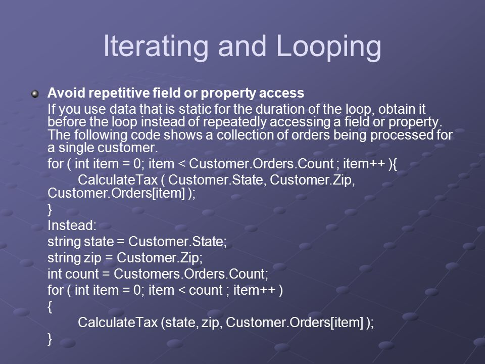 Iterating and Looping Avoid repetitive field or property access If you use data that is static for the duration of the loop, obtain it before the loop instead of repeatedly accessing a field or property.