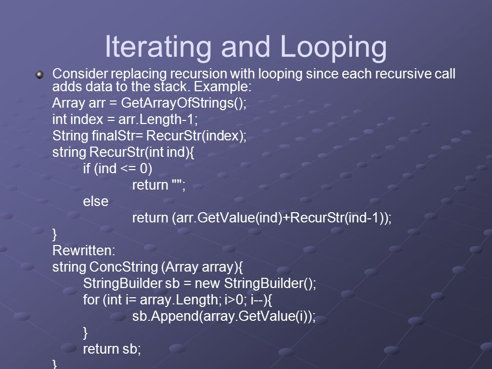 Iterating and Looping Consider replacing recursion with looping since each recursive call adds data to the stack.