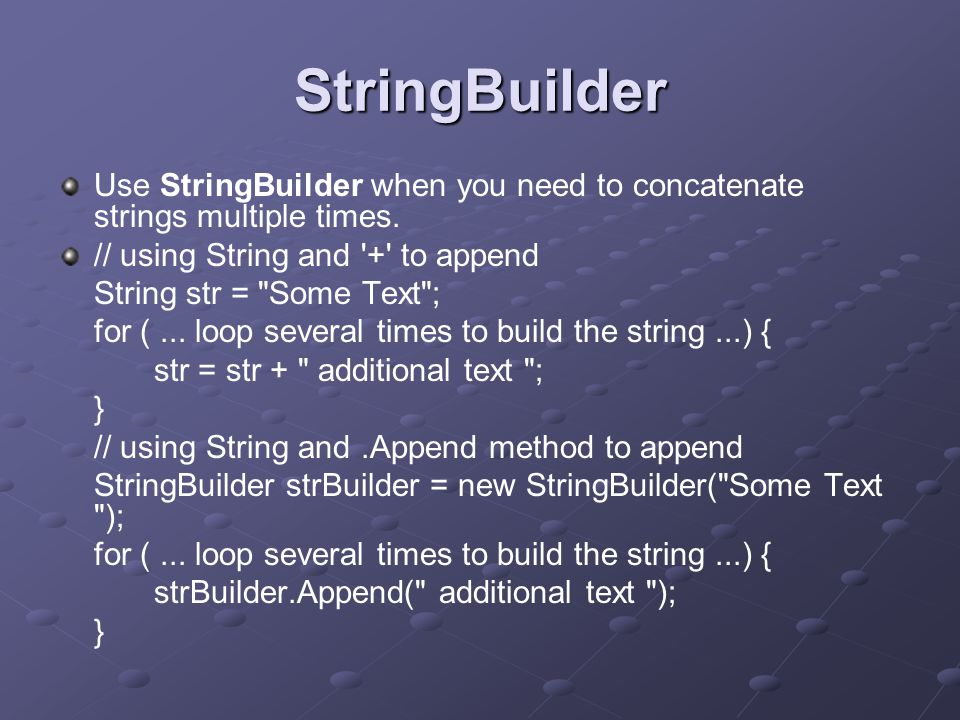 StringBuilder Use StringBuilder when you need to concatenate strings multiple times.