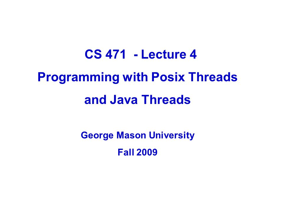 4.2GMU – CS 571 POSIX Thread Programming  Standard Thread Library for POSIX-compliant systems  Supports thread creation and management  Synchronization using – mutex variables – condition variables  At the time of creation, different attributes can be assigned to – threads – mutex/condition variables
