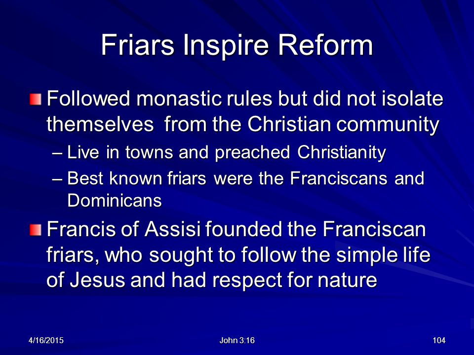 Friars Inspire Reform Followed monastic rules but did not isolate themselves from the Christian community –Live in towns and preached Christianity –Be