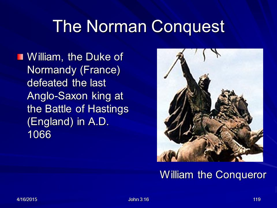 The Norman Conquest William, the Duke of Normandy (France) defeated the last Anglo-Saxon king at the Battle of Hastings (England) in A.D. 1066 4/16/20