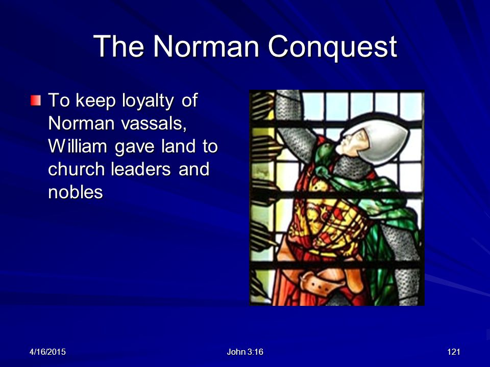 The Norman Conquest To keep loyalty of Norman vassals, William gave land to church leaders and nobles 4/16/2015 John 3:16 121