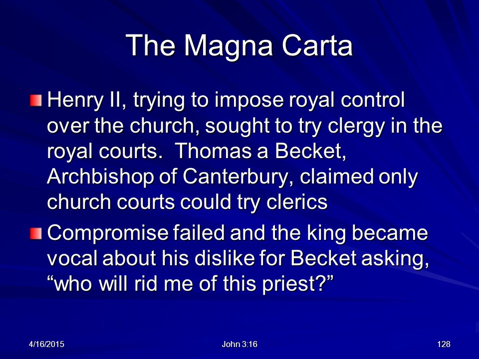 The Magna Carta Henry II, trying to impose royal control over the church, sought to try clergy in the royal courts. Thomas a Becket, Archbishop of Can