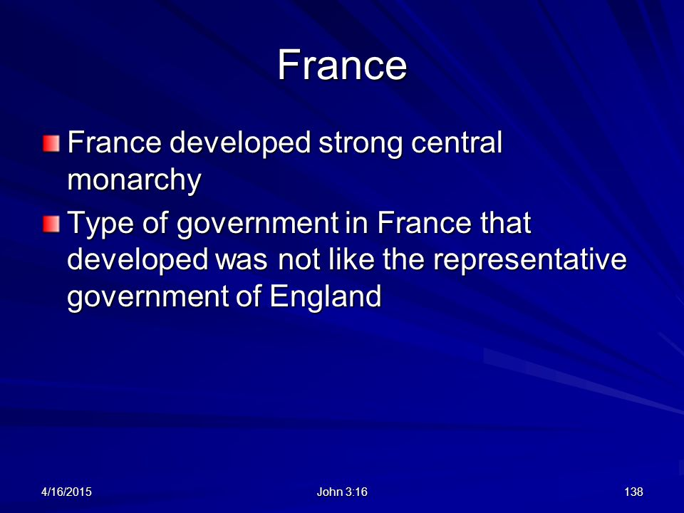France France developed strong central monarchy Type of government in France that developed was not like the representative government of England 4/16