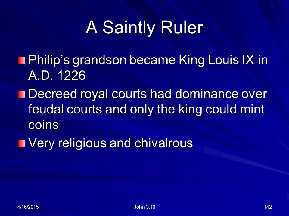 A Saintly Ruler Philip's grandson became King Louis IX in A.D. 1226 Decreed royal courts had dominance over feudal courts and only the king could mint
