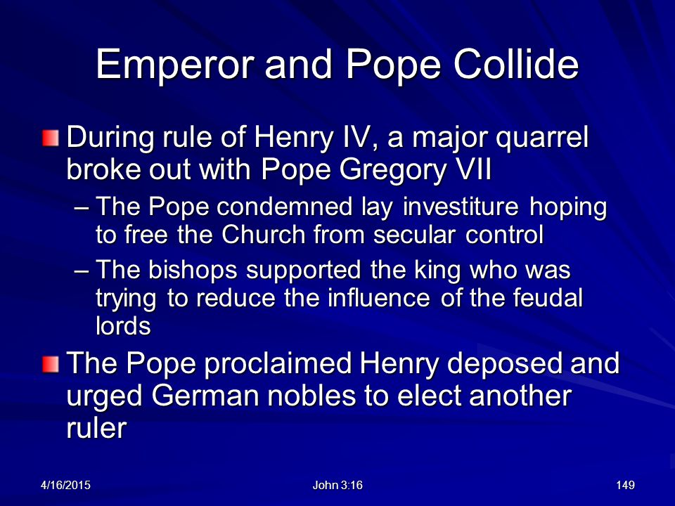 Emperor and Pope Collide During rule of Henry IV, a major quarrel broke out with Pope Gregory VII –The Pope condemned lay investiture hoping to free t