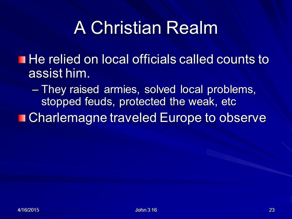 A Christian Realm He relied on local officials called counts to assist him. –They raised armies, solved local problems, stopped feuds, protected the w