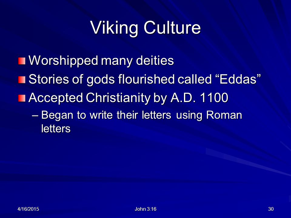 "Viking Culture Worshipped many deities Stories of gods flourished called ""Eddas"" Accepted Christianity by A.D. 1100 –Began to write their letters usin"