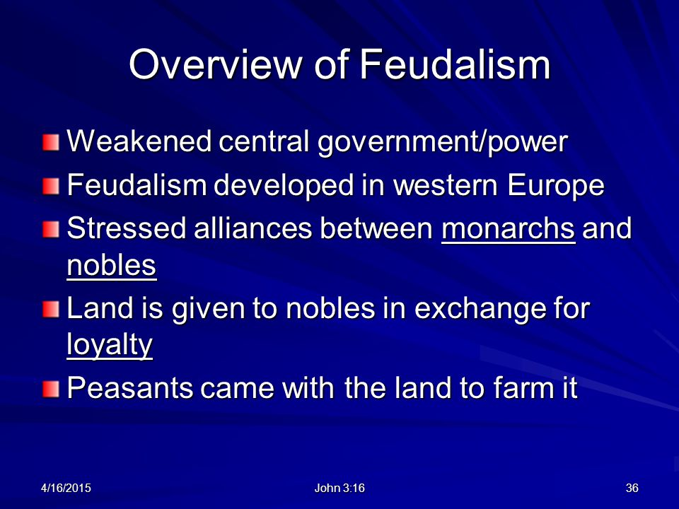 Overview of Feudalism Weakened central government/power Feudalism developed in western Europe Stressed alliances between monarchs and nobles Land is g