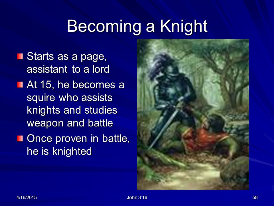 Becoming a Knight Starts as a page, assistant to a lord At 15, he becomes a squire who assists knights and studies weapon and battle Once proven in ba