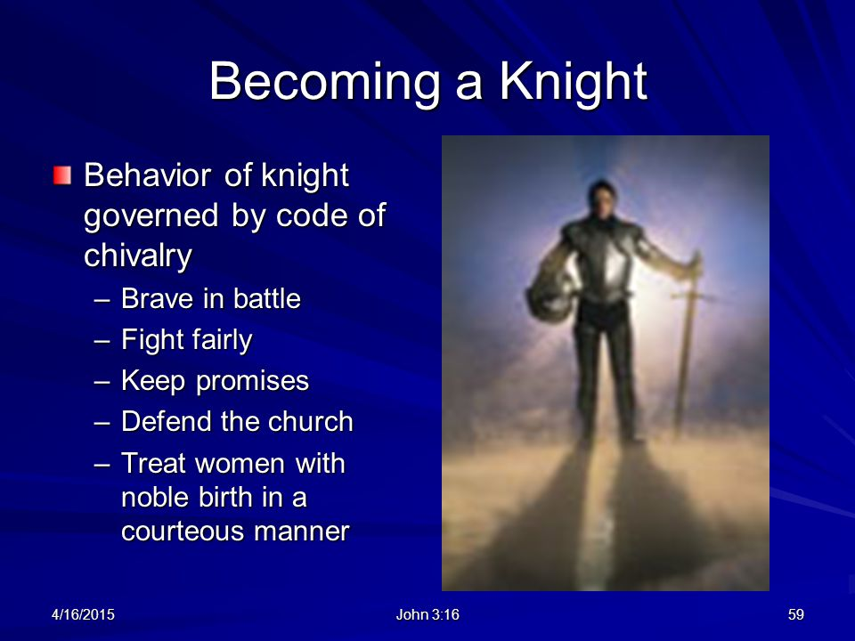 Becoming a Knight Behavior of knight governed by code of chivalry –Brave in battle –Fight fairly –Keep promises –Defend the church –Treat women with n