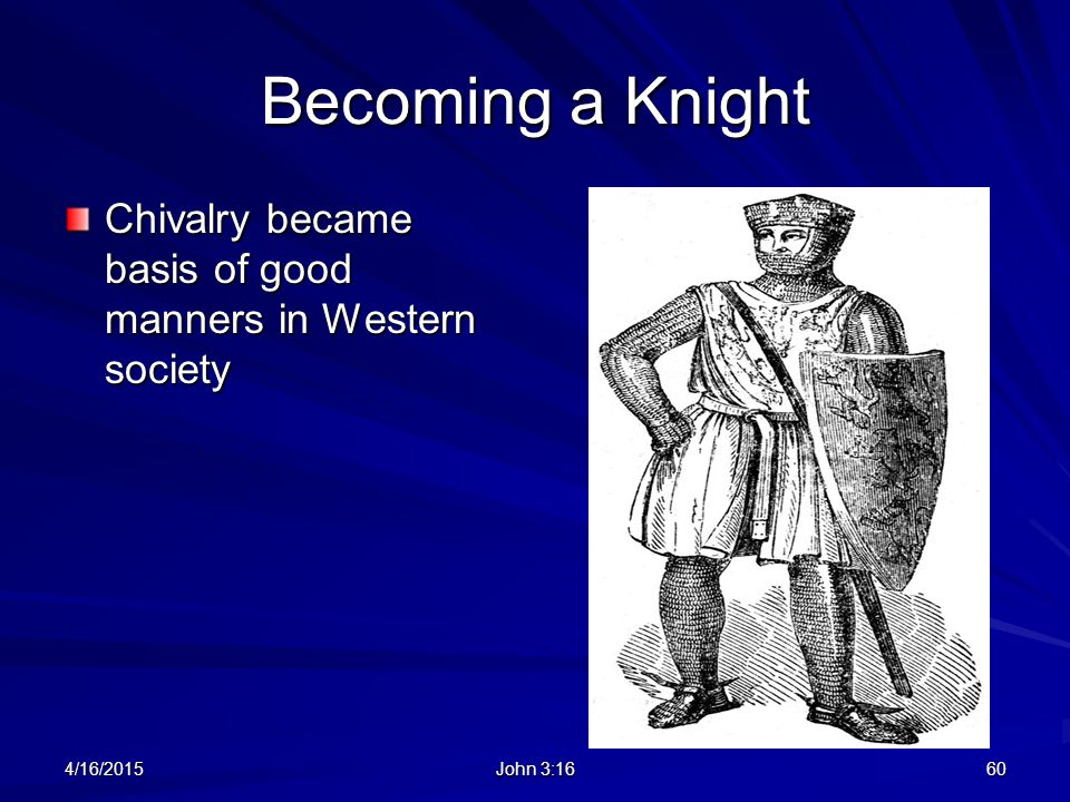 Becoming a Knight Chivalry became basis of good manners in Western society 4/16/2015 John 3:16 60