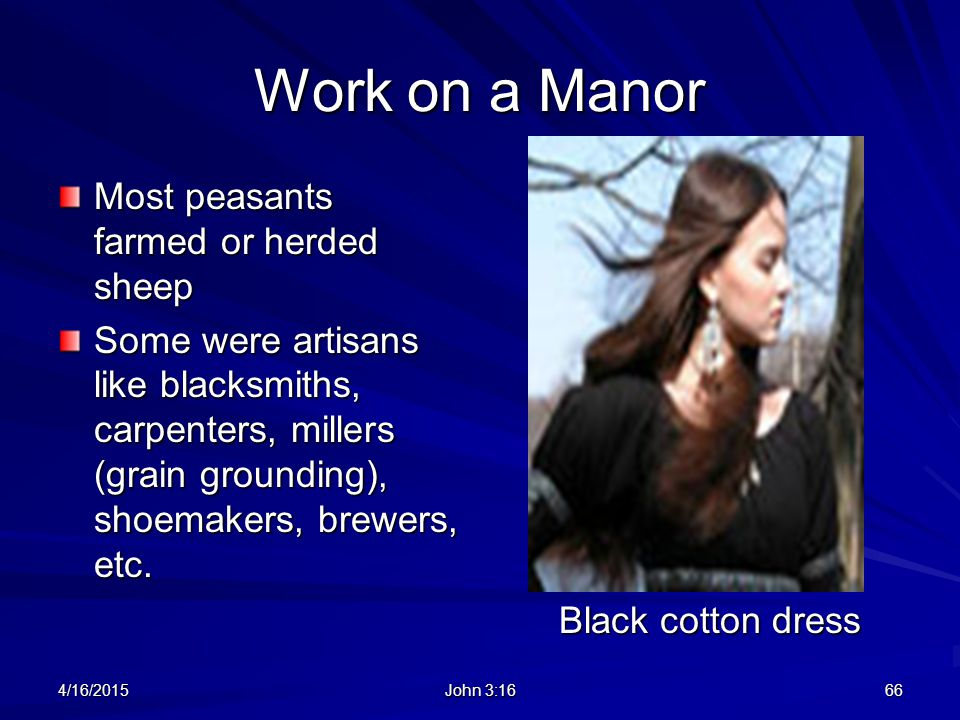 Work on a Manor Most peasants farmed or herded sheep Some were artisans like blacksmiths, carpenters, millers (grain grounding), shoemakers, brewers,