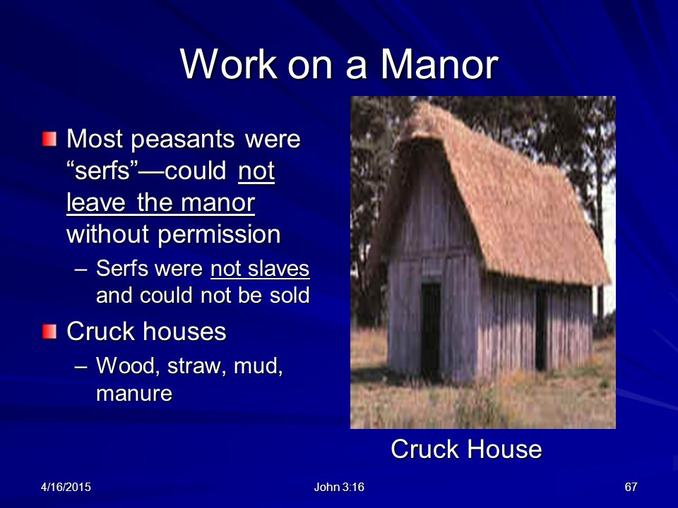 "Work on a Manor Most peasants were ""serfs""—could not leave the manor without permission –Serfs were not slaves and could not be sold Cruck houses –Woo"