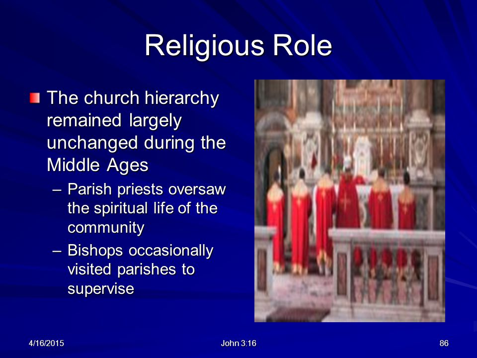 Religious Role The church hierarchy remained largely unchanged during the Middle Ages –Parish priests oversaw the spiritual life of the community –Bis
