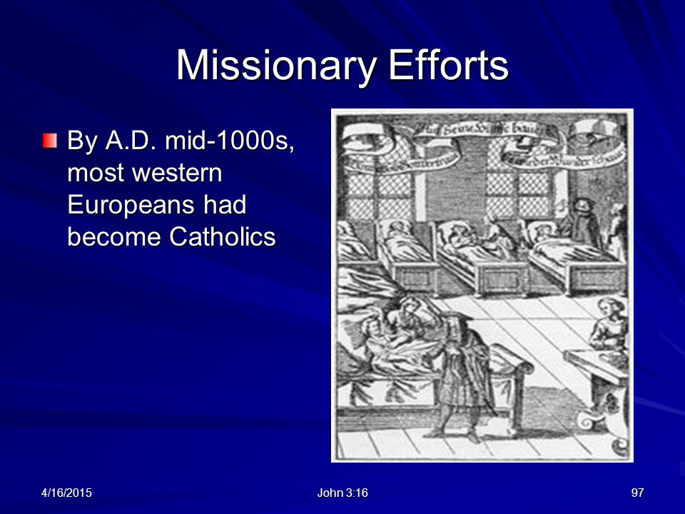 Missionary Efforts By A.D. mid-1000s, most western Europeans had become Catholics 4/16/2015 John 3:16 97
