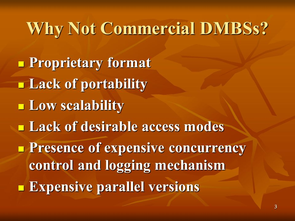 3 Why Not Commercial DMBSs? Proprietary format Proprietary format Lack of portability Lack of portability Low scalability Low scalability Lack of desi