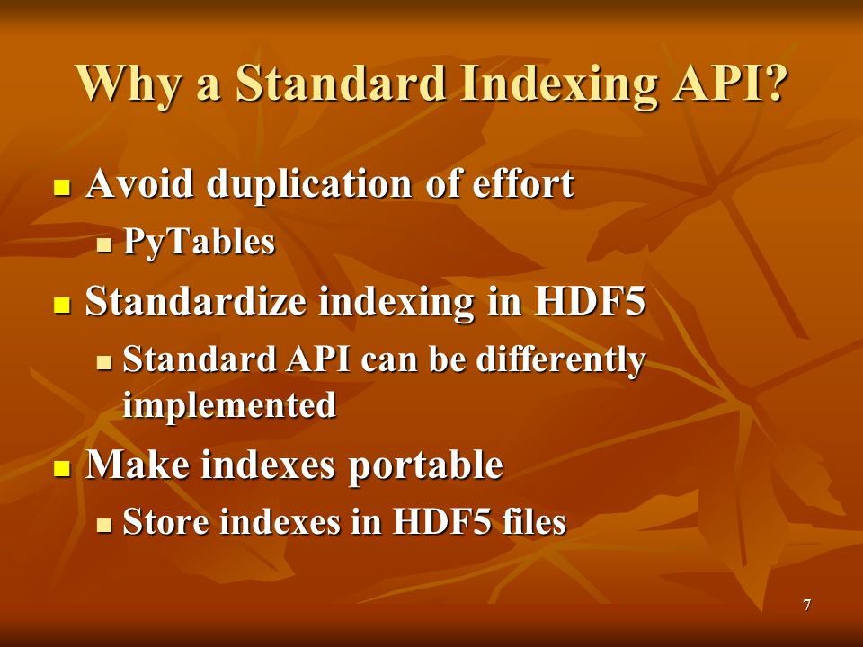 7 Why a Standard Indexing API? Avoid duplication of effort Avoid duplication of effort PyTables PyTables Standardize indexing in HDF5 Standardize inde