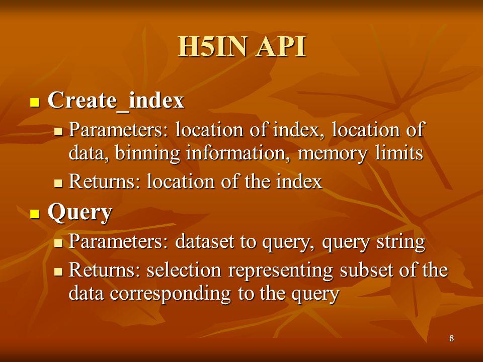 8 H5IN API Create_index Create_index Parameters: location of index, location of data, binning information, memory limits Parameters: location of index