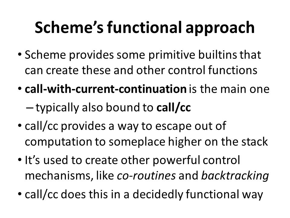 Scheme's functional approach Scheme provides some primitive builtins that can create these and other control functions call-with-current-continuation is the main one – typically also bound to call/cc call/cc provides a way to escape out of computation to someplace higher on the stack It's used to create other powerful control mechanisms, like co-routines and backtracking call/cc does this in a decidedly functional way