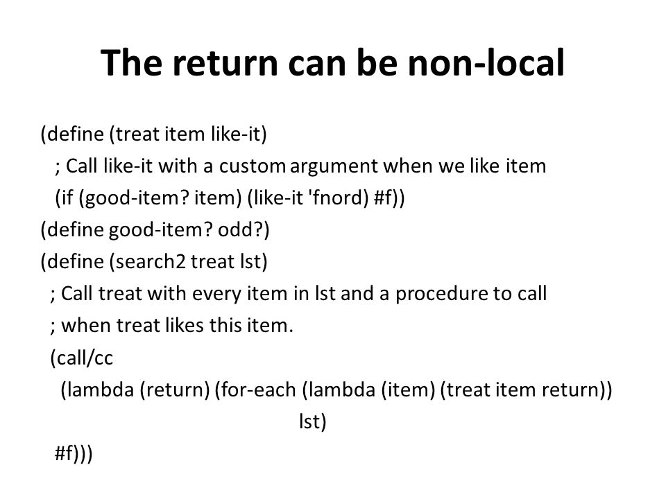 The return can be non-local (define (treat item like-it) ; Call like-it with a custom argument when we like item (if (good-item.
