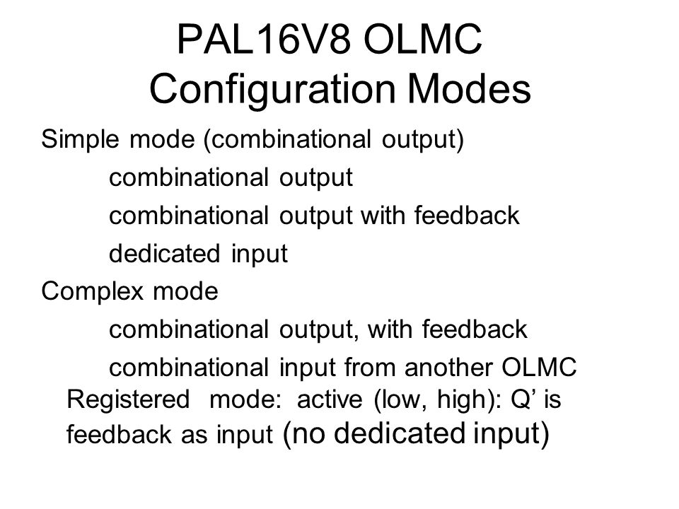 PAL16V8 OLMC Configuration Modes Simple mode (combinational output) combinational output combinational output with feedback dedicated input Complex mo