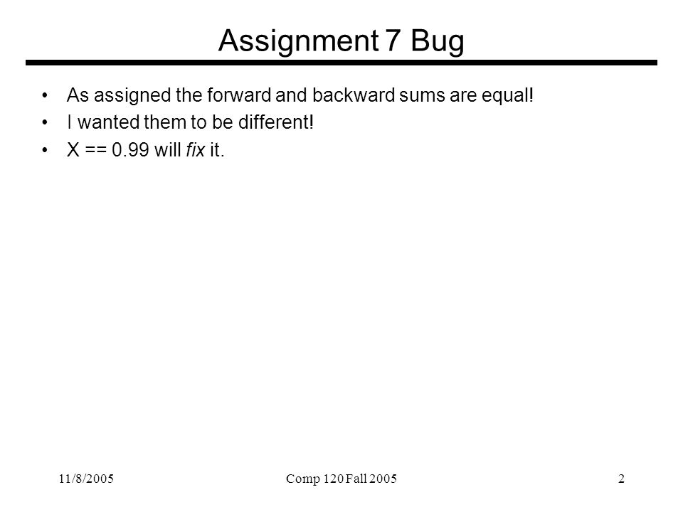 11/8/2005Comp 120 Fall 20052 Assignment 7 Bug As assigned the forward and backward sums are equal.
