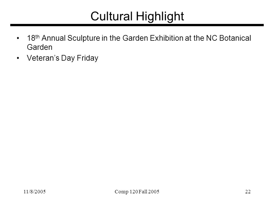 11/8/2005Comp 120 Fall 200522 Cultural Highlight 18 th Annual Sculpture in the Garden Exhibition at the NC Botanical Garden Veteran's Day Friday