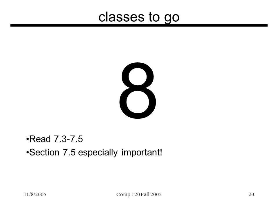 11/8/2005Comp 120 Fall 200523 classes to go 8 Read 7.3-7.5 Section 7.5 especially important!
