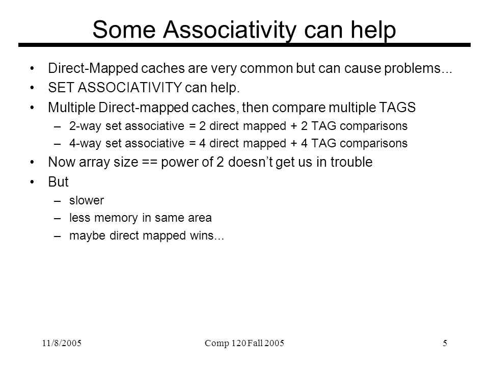 11/8/2005Comp 120 Fall 20055 Some Associativity can help Direct-Mapped caches are very common but can cause problems...