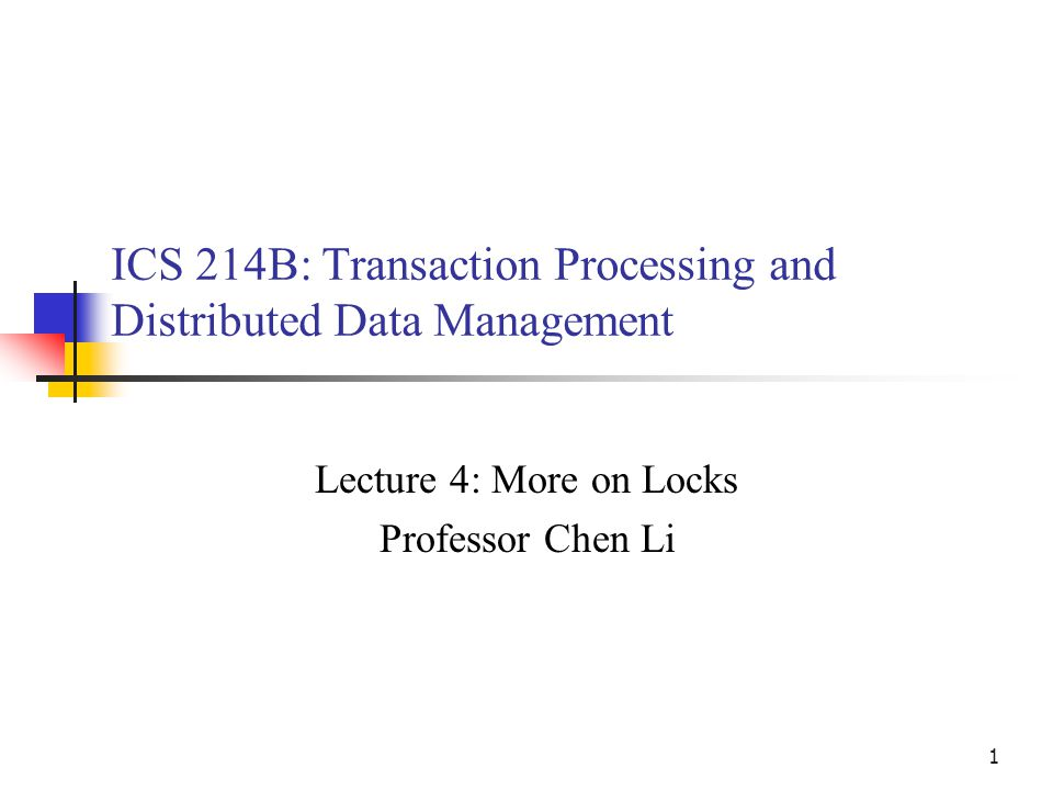 1 ICS 214B: Transaction Processing and Distributed Data Management Lecture 4: More on Locks Professor Chen Li