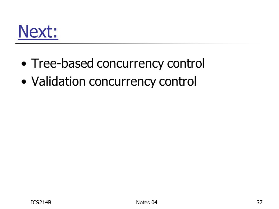 ICS214BNotes 0437 Next: Tree-based concurrency control Validation concurrency control