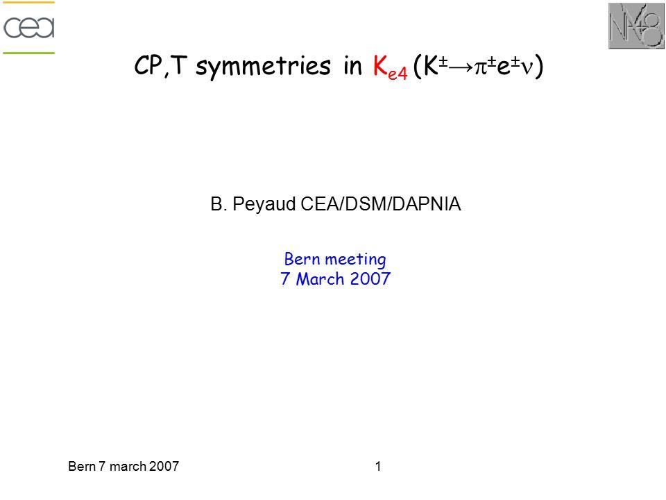 Bern 7 march 20071 CP,T symmetries in K e4 (K ± →  ± e ± ) B. Peyaud CEA/DSM/DAPNIA Bern meeting 7 March 2007