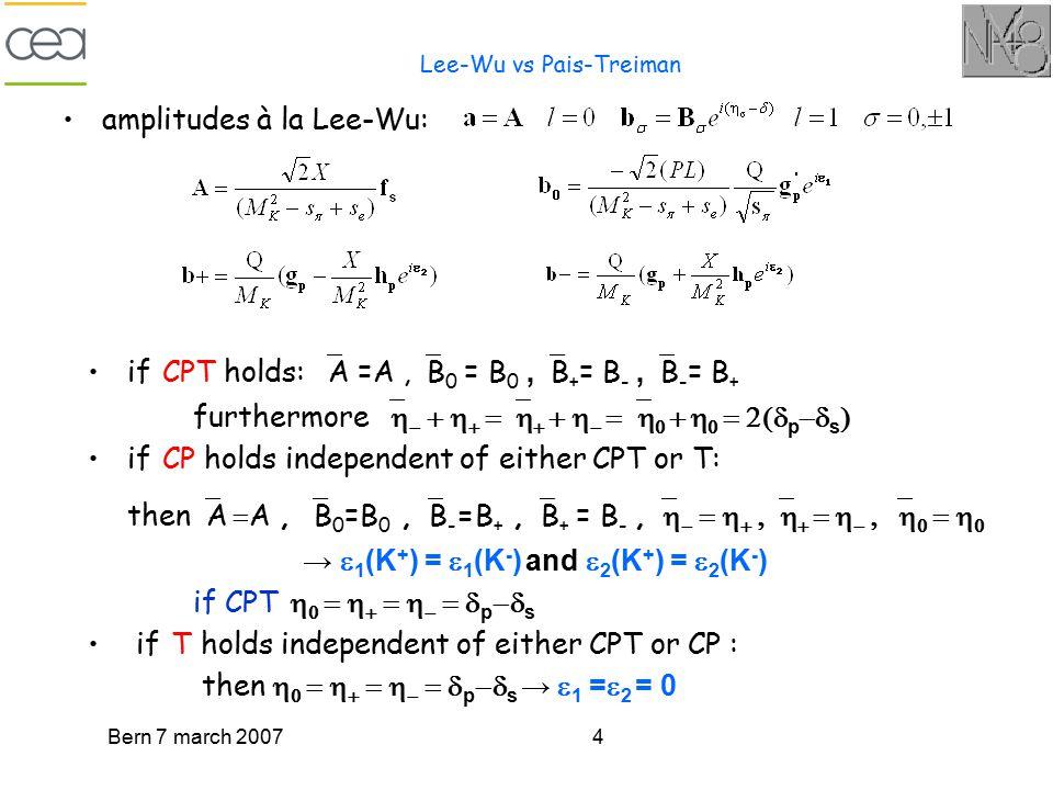 Bern 7 march 20074 Lee-Wu vs Pais-Treiman amplitudes à la Lee-Wu: if CPT holds:  A =A,  B 0 = B 0,  B + = B -,  B - = B + furthermore    