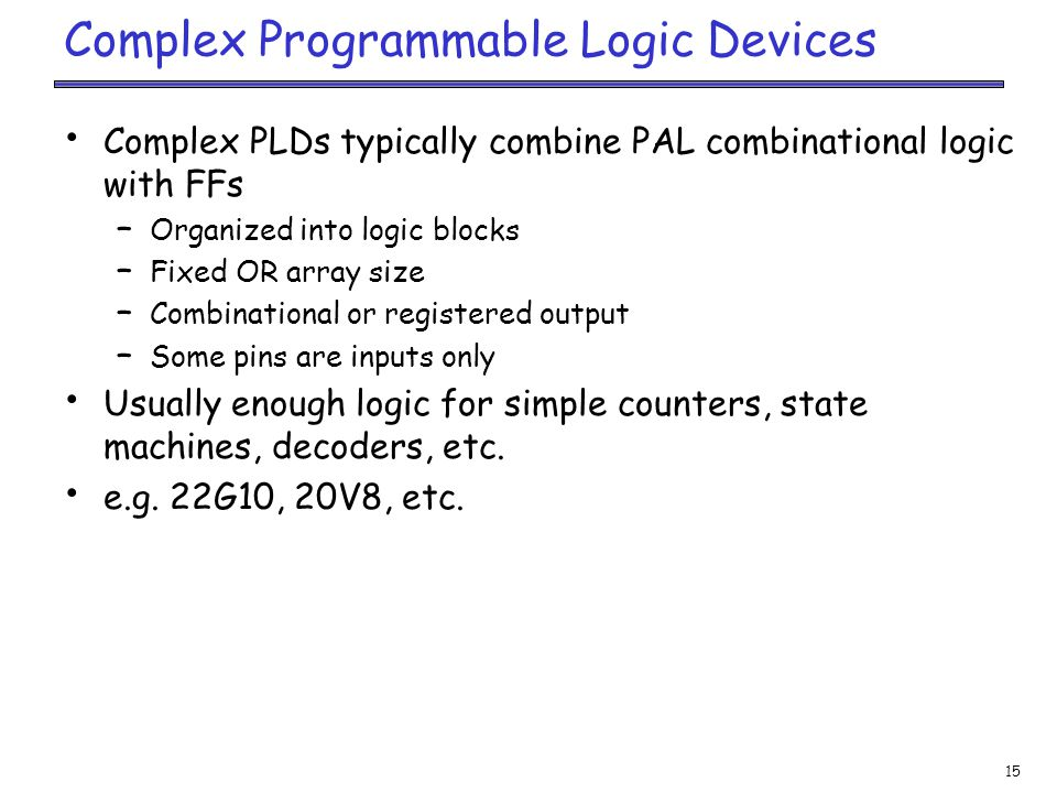 15 Complex Programmable Logic Devices Complex PLDs typically combine PAL combinational logic with FFs – Organized into logic blocks – Fixed OR array size – Combinational or registered output – Some pins are inputs only Usually enough logic for simple counters, state machines, decoders, etc.