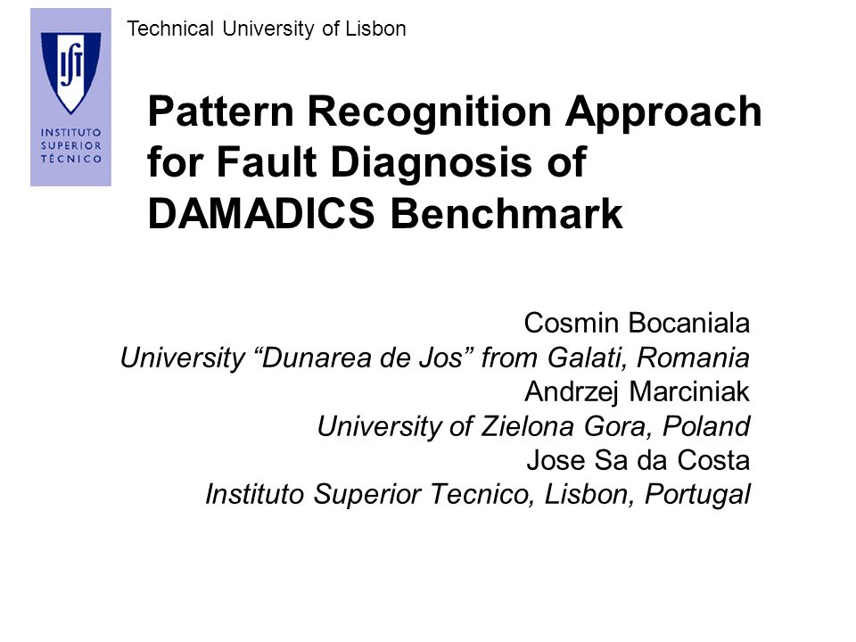 Technical University of Lisbon Pattern Recognition Approach for Fault Diagnosis of DAMADICS Benchmark Cosmin Bocaniala University Dunarea de Jos from Galati, Romania Andrzej Marciniak University of Zielona Gora, Poland Jose Sa da Costa Instituto Superior Tecnico, Lisbon, Portugal