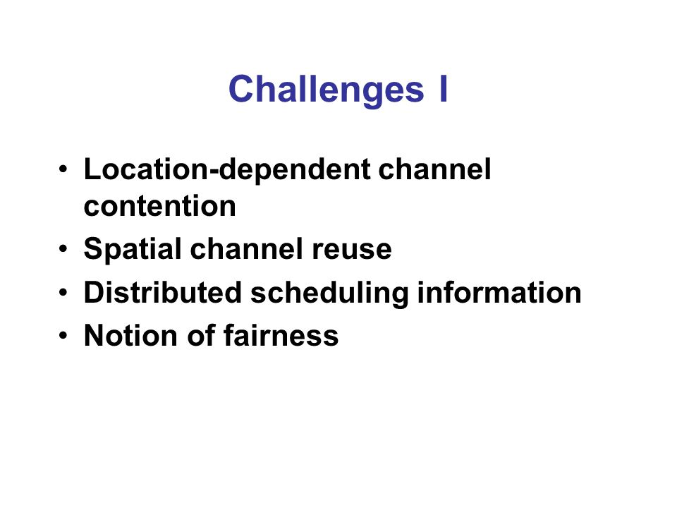 Challenges I Location-dependent channel contention Spatial channel reuse Distributed scheduling information Notion of fairness