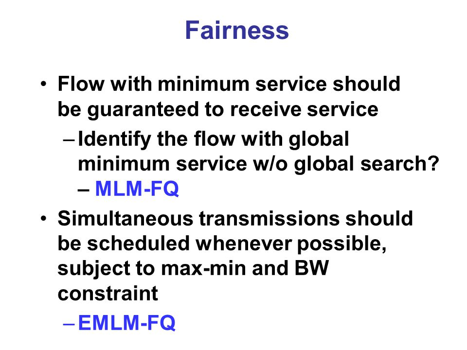 Fairness Flow with minimum service should be guaranteed to receive service –Identify the flow with global minimum service w/o global search.