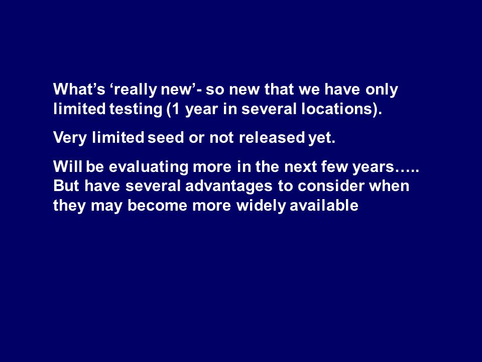 What's 'really new'- so new that we have only limited testing (1 year in several locations).