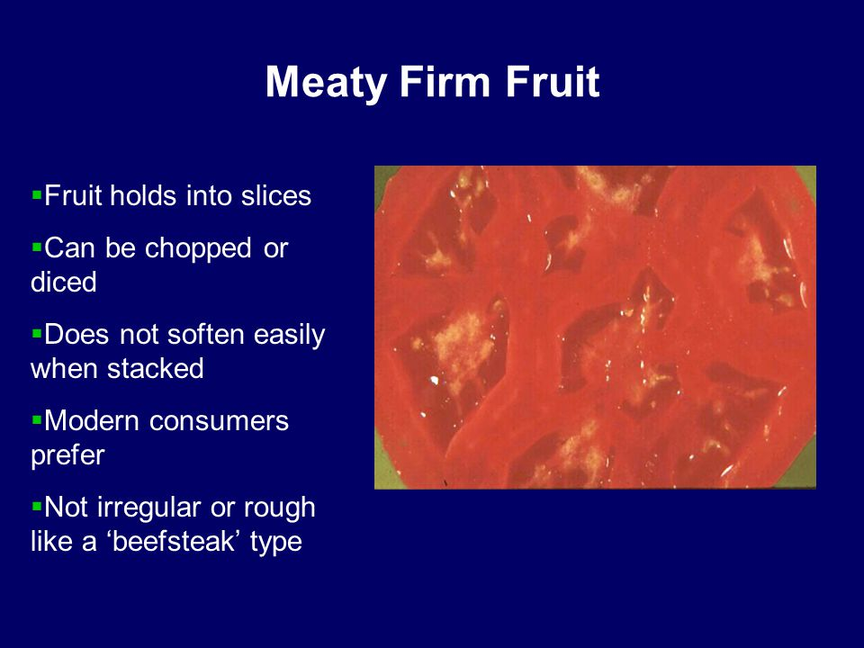 Meaty Firm Fruit  Fruit holds into slices  Can be chopped or diced  Does not soften easily when stacked  Modern consumers prefer  Not irregular or rough like a 'beefsteak' type
