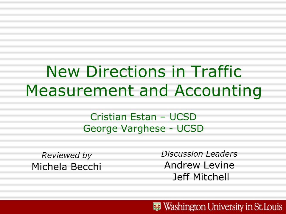 New Directions in Traffic Measurement and Accounting Cristian Estan – UCSD George Varghese - UCSD Reviewed by Michela Becchi Discussion Leaders Andrew Levine Jeff Mitchell