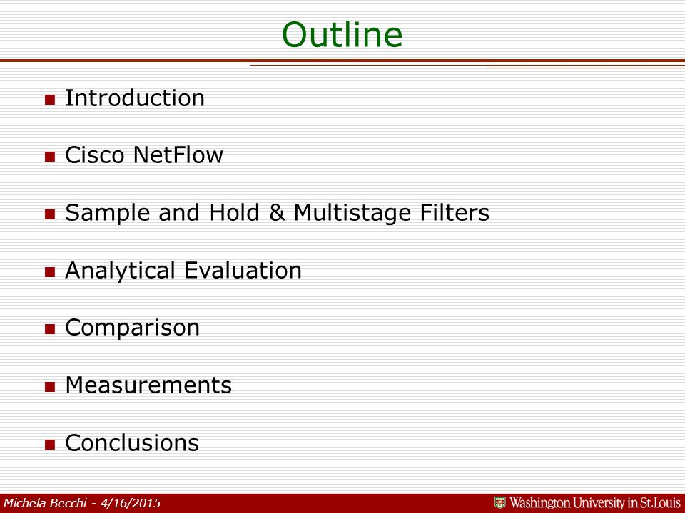 Michela Becchi - 4/16/2015 Outline n Introduction n Cisco NetFlow n Sample and Hold & Multistage Filters n Analytical Evaluation n Comparison n Measurements n Conclusions