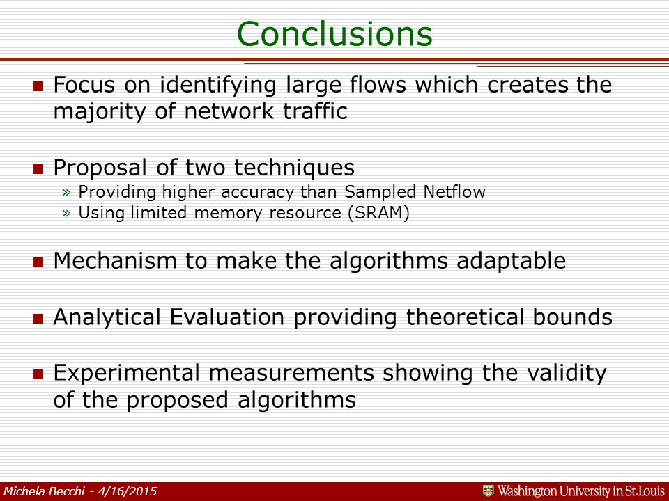 Michela Becchi - 4/16/2015 Conclusions n Focus on identifying large flows which creates the majority of network traffic n Proposal of two techniques »Providing higher accuracy than Sampled Netflow »Using limited memory resource (SRAM) n Mechanism to make the algorithms adaptable n Analytical Evaluation providing theoretical bounds n Experimental measurements showing the validity of the proposed algorithms