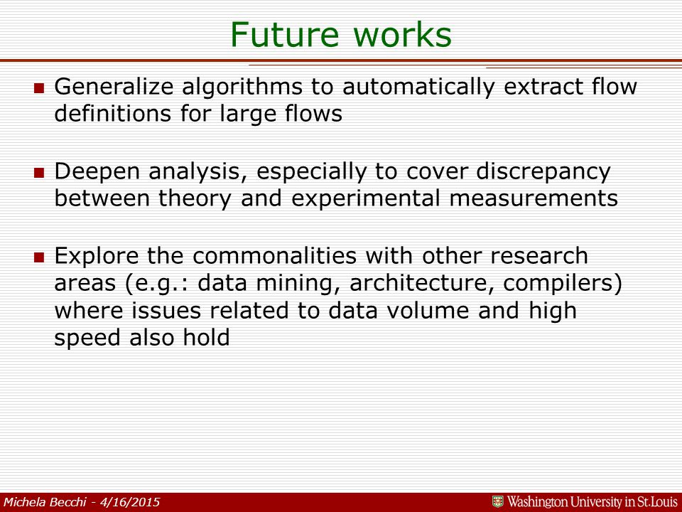 Michela Becchi - 4/16/2015 Future works n Generalize algorithms to automatically extract flow definitions for large flows n Deepen analysis, especially to cover discrepancy between theory and experimental measurements n Explore the commonalities with other research areas (e.g.: data mining, architecture, compilers) where issues related to data volume and high speed also hold