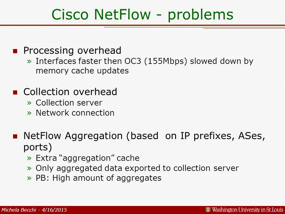 Michela Becchi - 4/16/2015 Cisco NetFlow - problems n Processing overhead »Interfaces faster then OC3 (155Mbps) slowed down by memory cache updates n Collection overhead »Collection server »Network connection n NetFlow Aggregation (based on IP prefixes, ASes, ports) »Extra aggregation cache »Only aggregated data exported to collection server »PB: High amount of aggregates